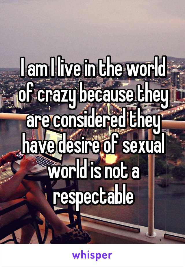 I am I live in the world of crazy because they are considered they have desire of sexual world is not a respectable