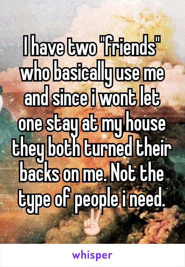 "I have two ""friends"" who basically use me and since i wont let one stay at my house they both turned their backs on me. Not the type of people i need. ✌"