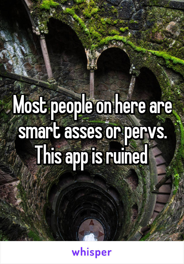 Most people on here are smart asses or pervs. This app is ruined