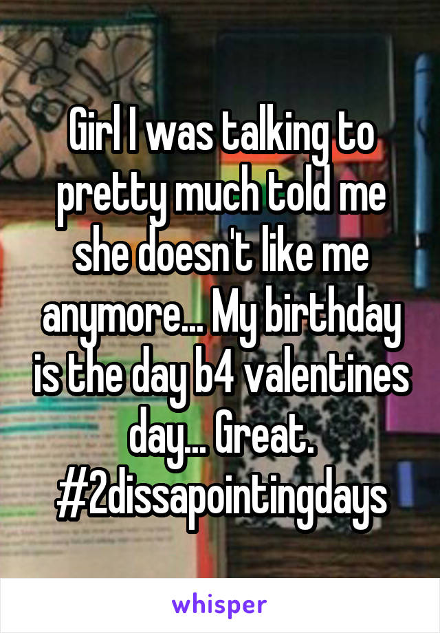 Girl I was talking to pretty much told me she doesn't like me anymore... My birthday is the day b4 valentines day... Great. #2dissapointingdays