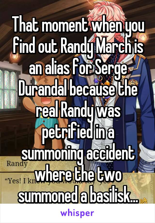That moment when you find out Randy March is an alias for Serge Durandal because the real Randy was petrified in a summoning accident where the two summoned a basilisk...