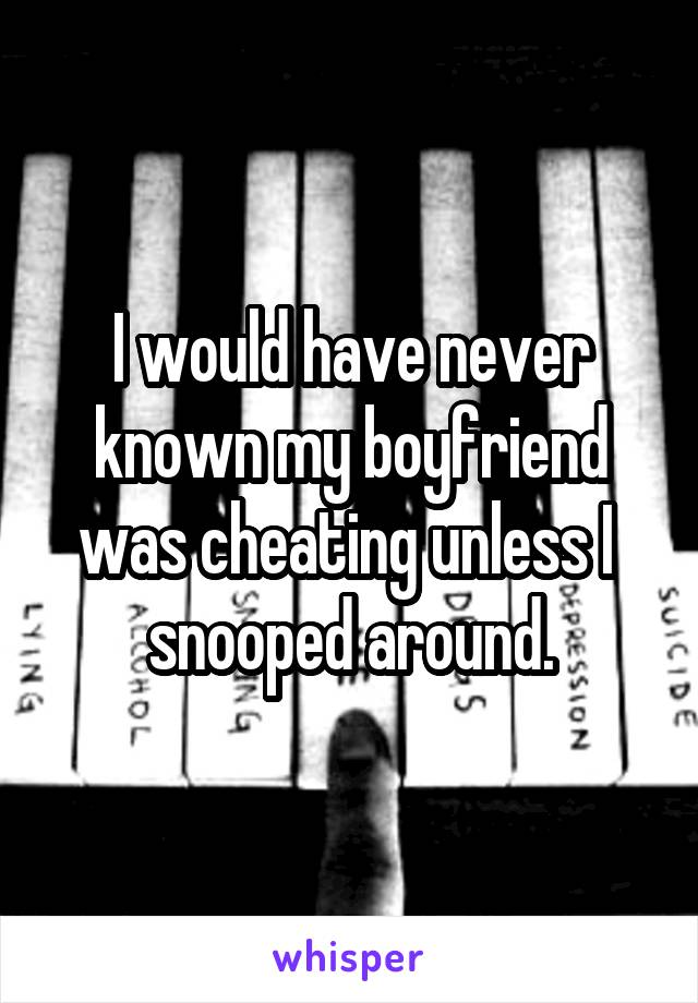 I would have never known my boyfriend was cheating unless I  snooped around.
