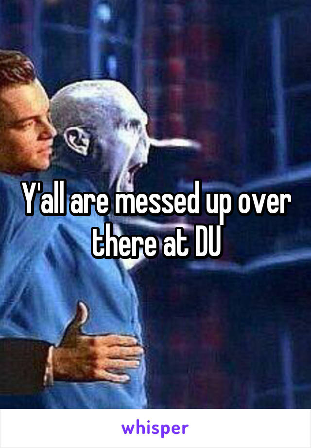 Y'all are messed up over there at DU