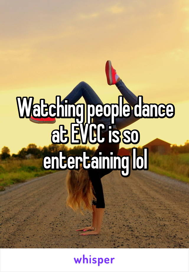Watching people dance at EVCC is so entertaining lol