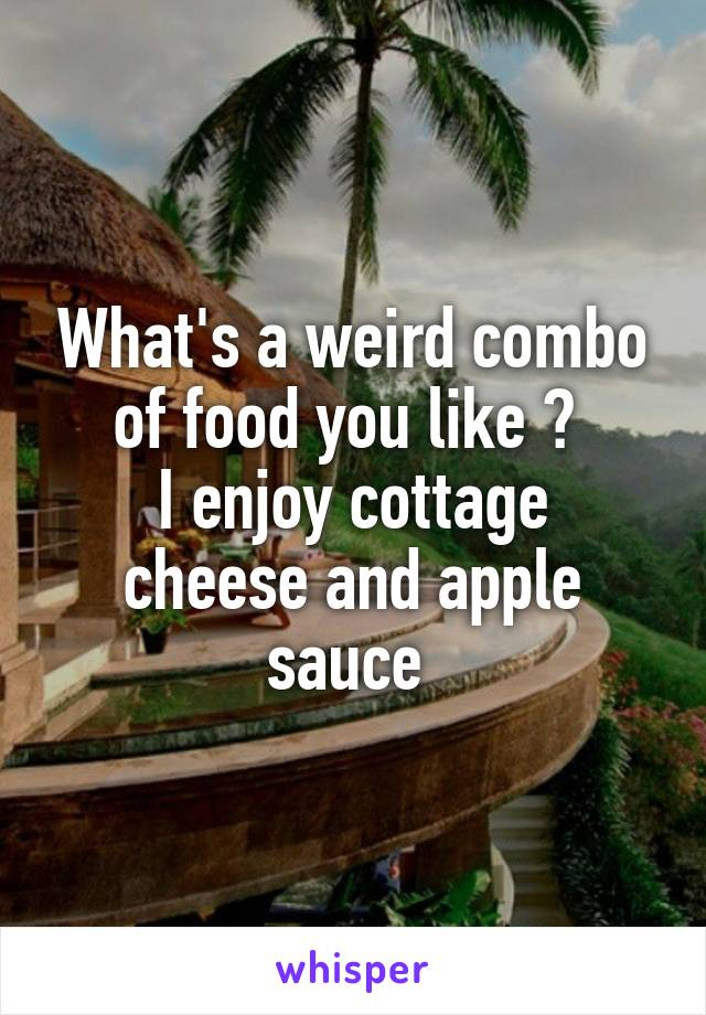 What's a weird combo of food you like ?  I enjoy cottage cheese and apple sauce