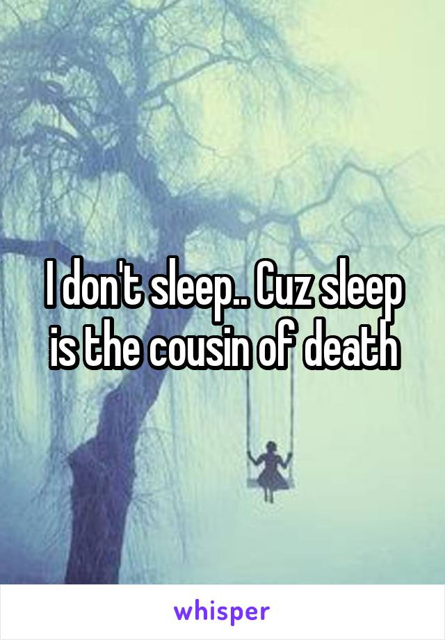 I don't sleep.. Cuz sleep is the cousin of death