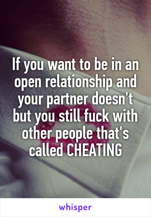 If you want to be in an open relationship and your partner doesn't but you still fuck with other people that's called CHEATING