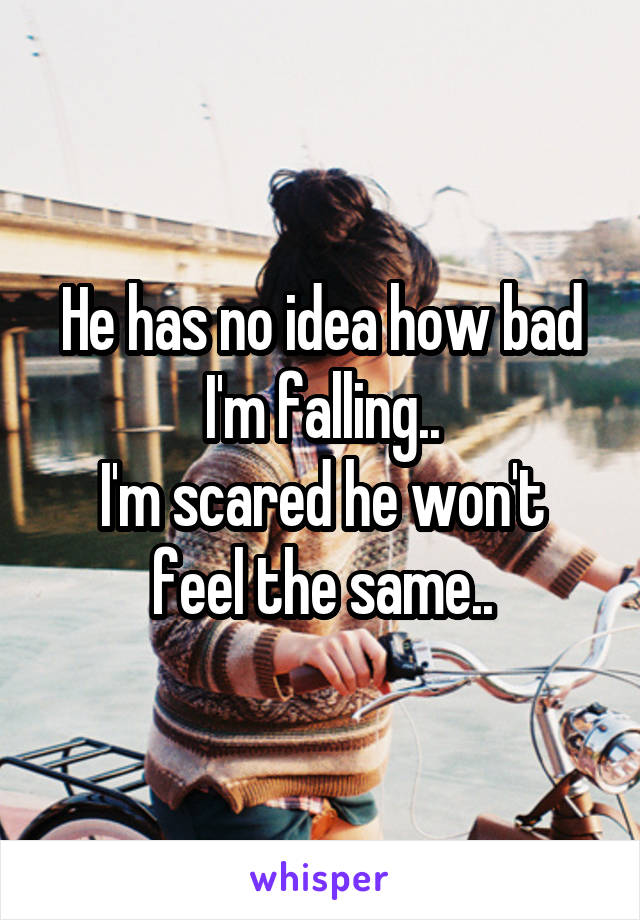 He has no idea how bad I'm falling.. I'm scared he won't feel the same..