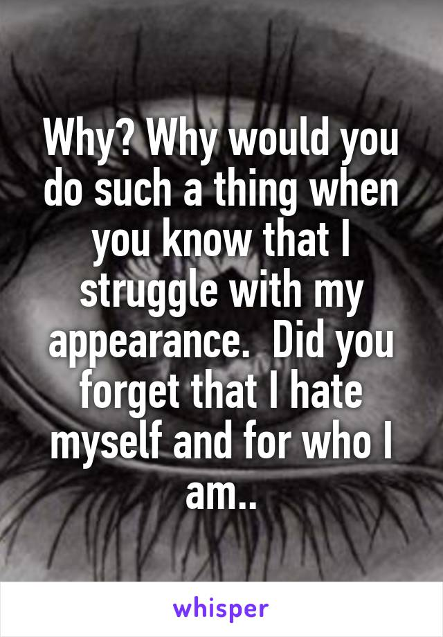 Why? Why would you do such a thing when you know that I struggle with my appearance.  Did you forget that I hate myself and for who I am..