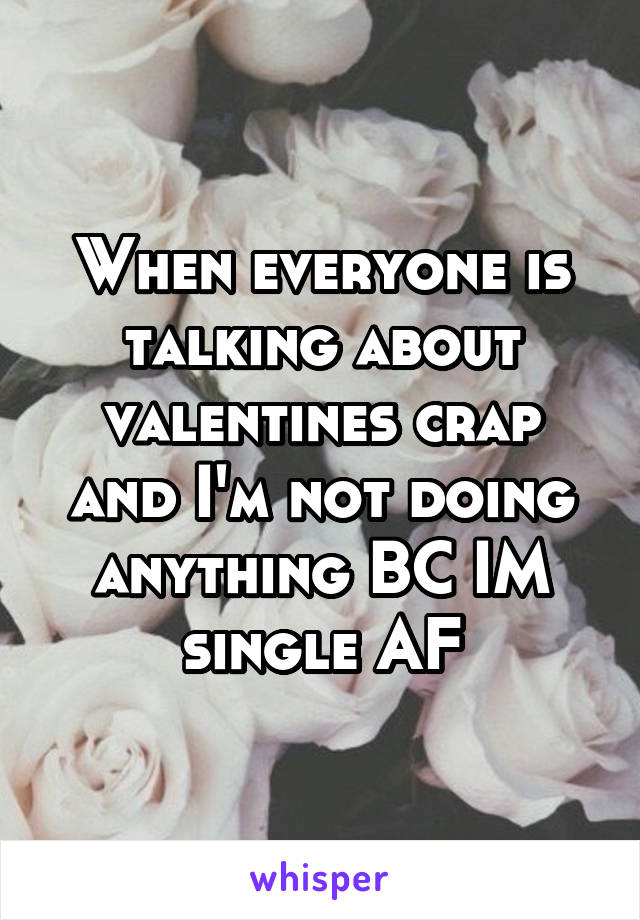 When everyone is talking about valentines crap and I'm not doing anything BC IM single AF