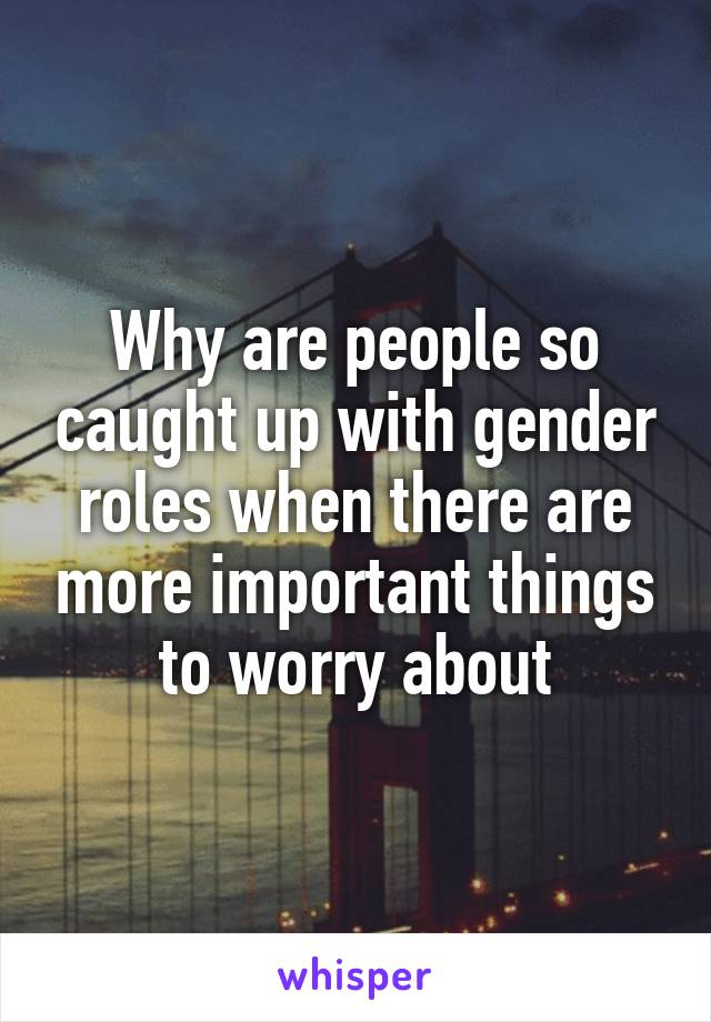 Why are people so caught up with gender roles when there are more important things to worry about