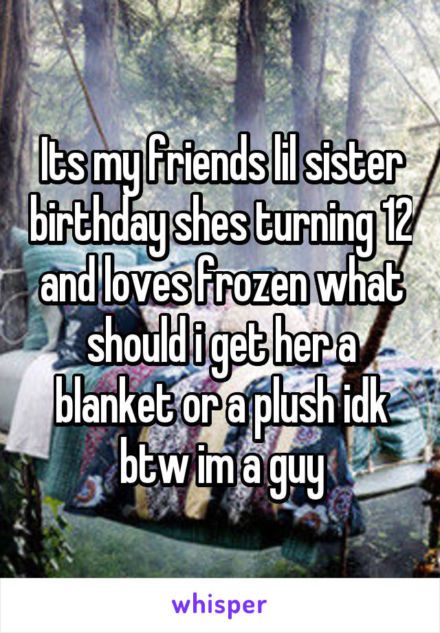 Its my friends lil sister birthday shes turning 12 and loves frozen what should i get her a blanket or a plush idk btw im a guy