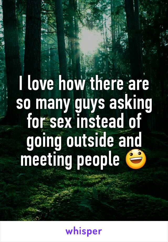 I love how there are so many guys asking for sex instead of going outside and meeting people 😃