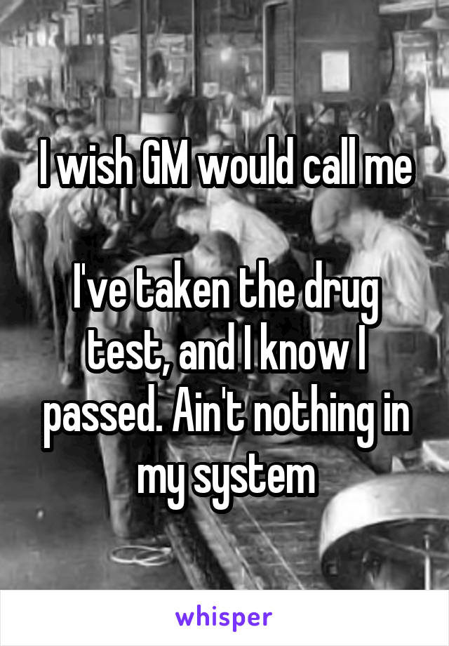 I wish GM would call me  I've taken the drug test, and I know I passed. Ain't nothing in my system