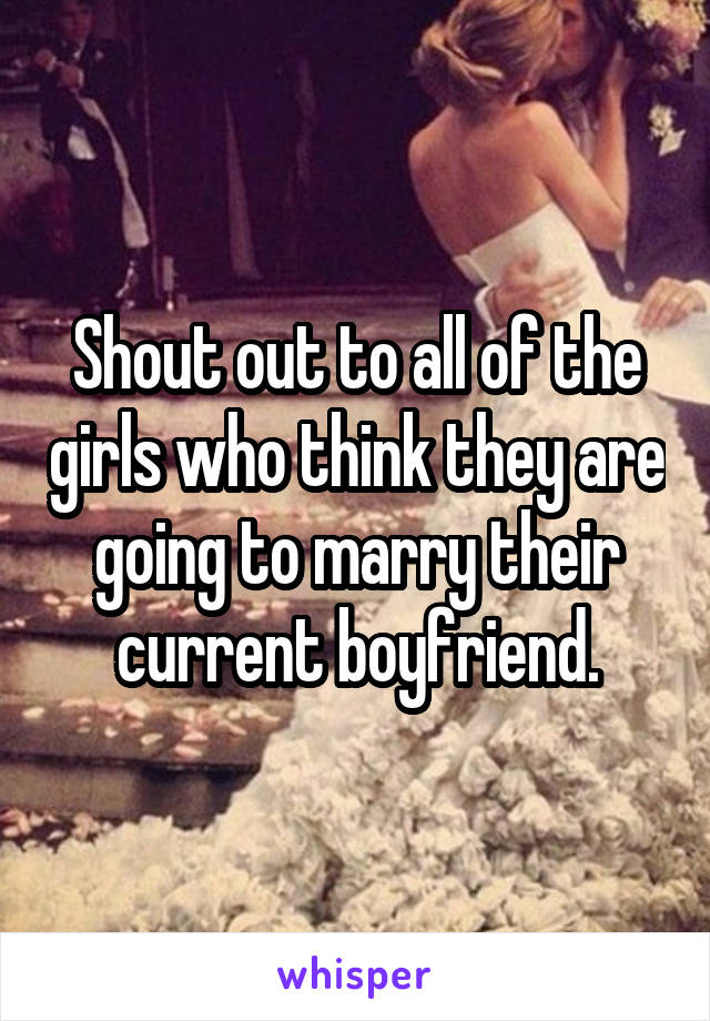 Shout out to all of the girls who think they are going to marry their current boyfriend.