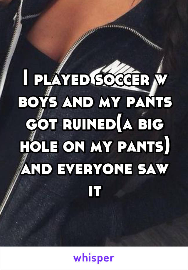 I played soccer w boys and my pants got ruined(a big hole on my pants) and everyone saw it