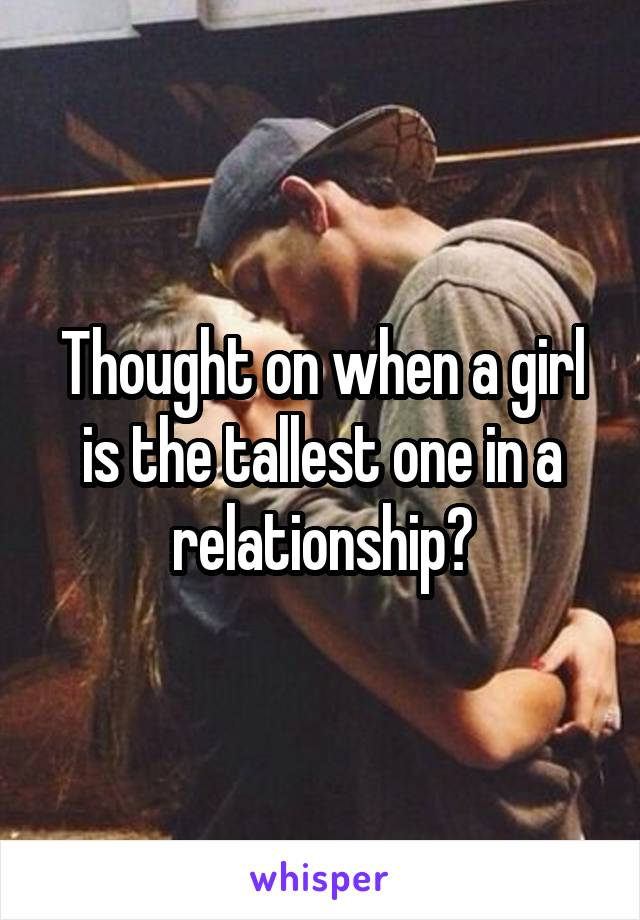 Thought on when a girl is the tallest one in a relationship?