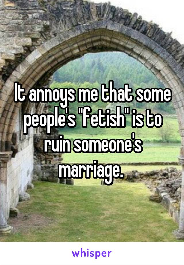 "It annoys me that some people's ""fetish"" is to ruin someone's marriage."