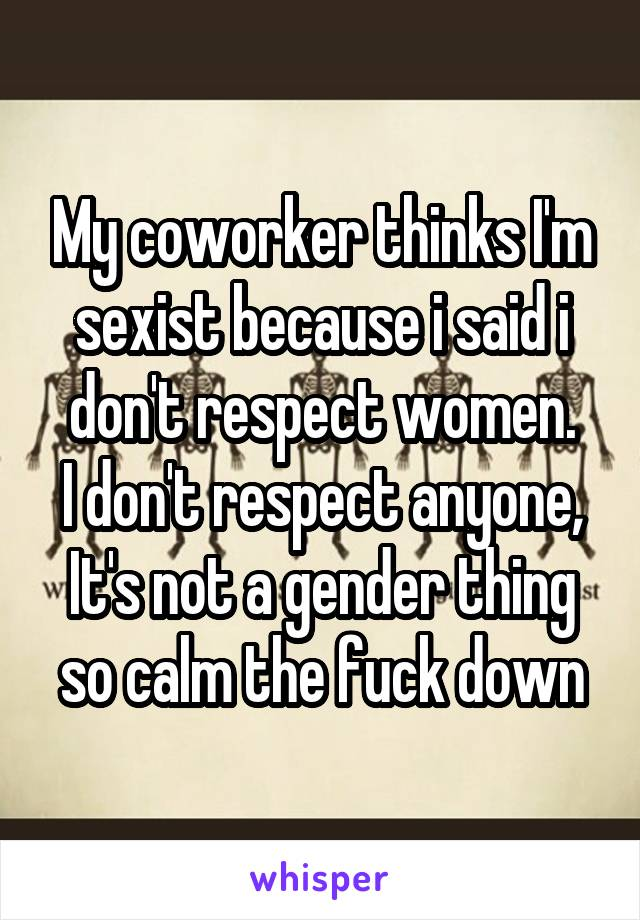 My coworker thinks I'm sexist because i said i don't respect women. I don't respect anyone, It's not a gender thing so calm the fuck down