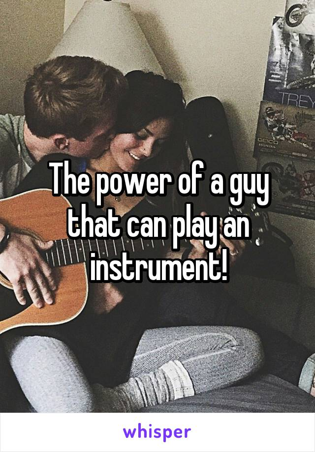 The power of a guy that can play an instrument!