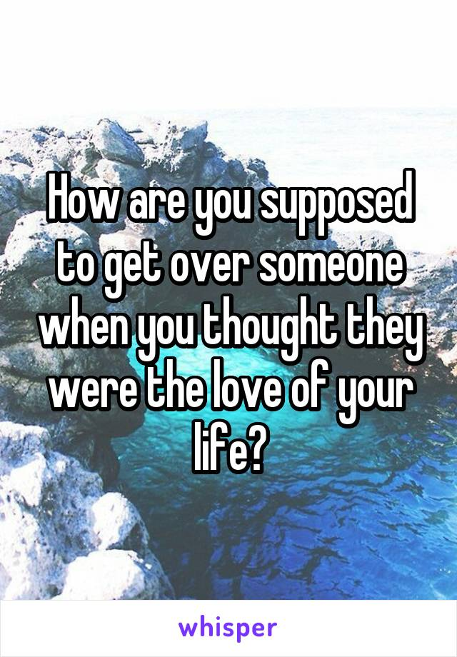 How are you supposed to get over someone when you thought they were the love of your life?