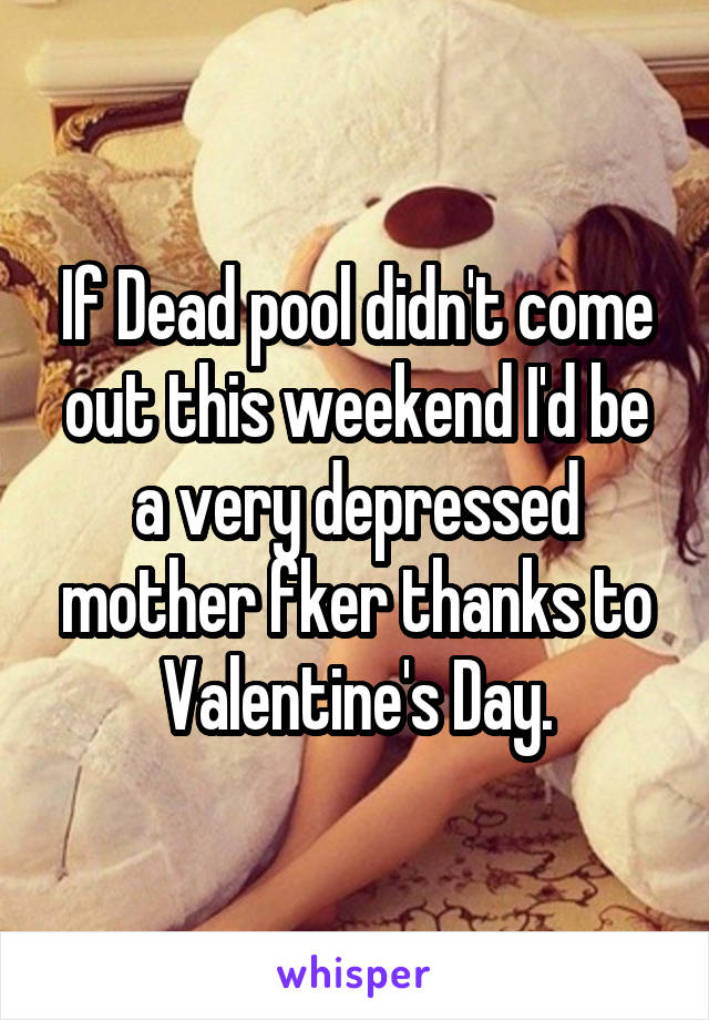 If Dead pool didn't come out this weekend I'd be a very depressed mother fker thanks to Valentine's Day.