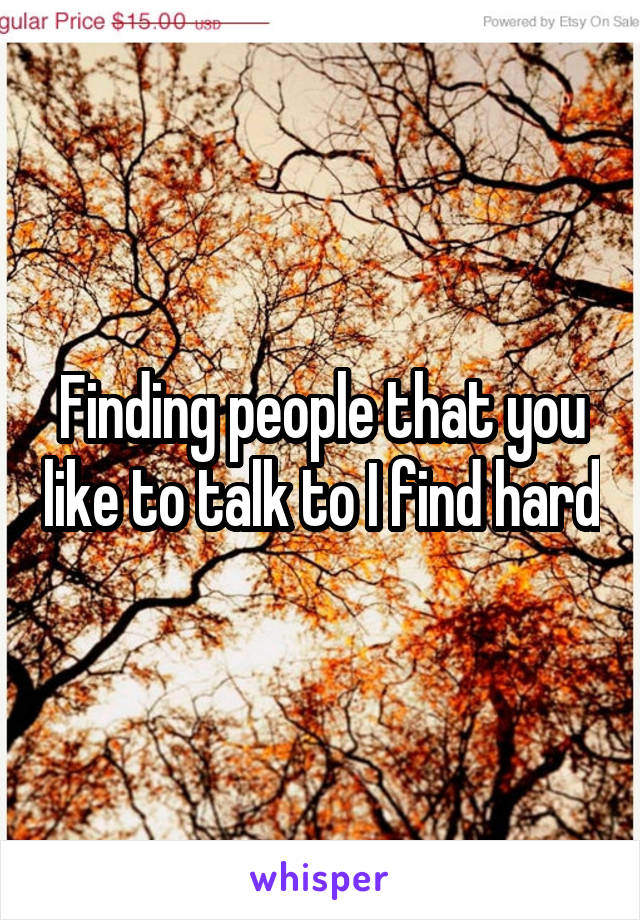 Finding people that you like to talk to I find hard