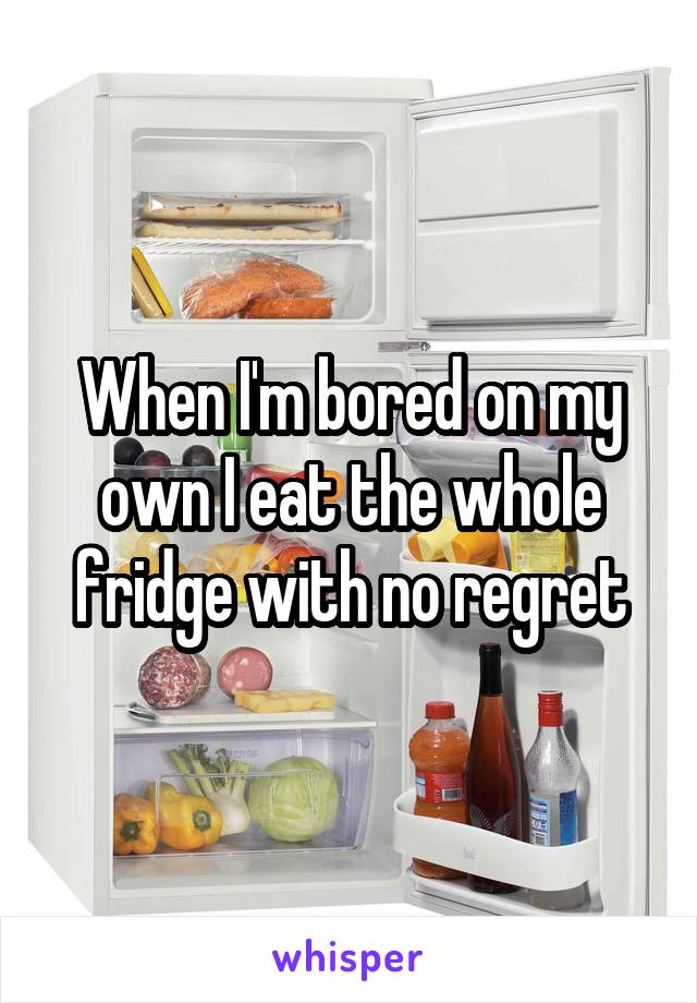 When I'm bored on my own I eat the whole fridge with no regret