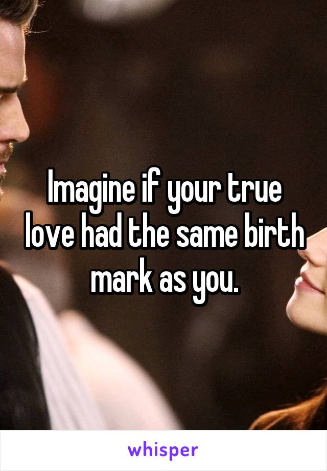 Imagine if your true love had the same birth mark as you.