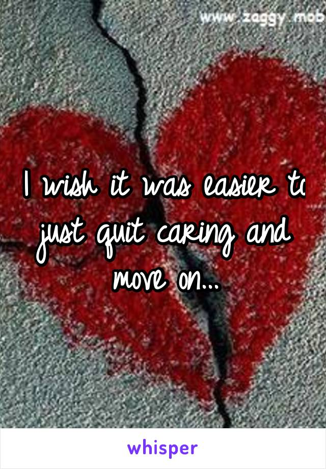 I wish it was easier to just quit caring and move on...
