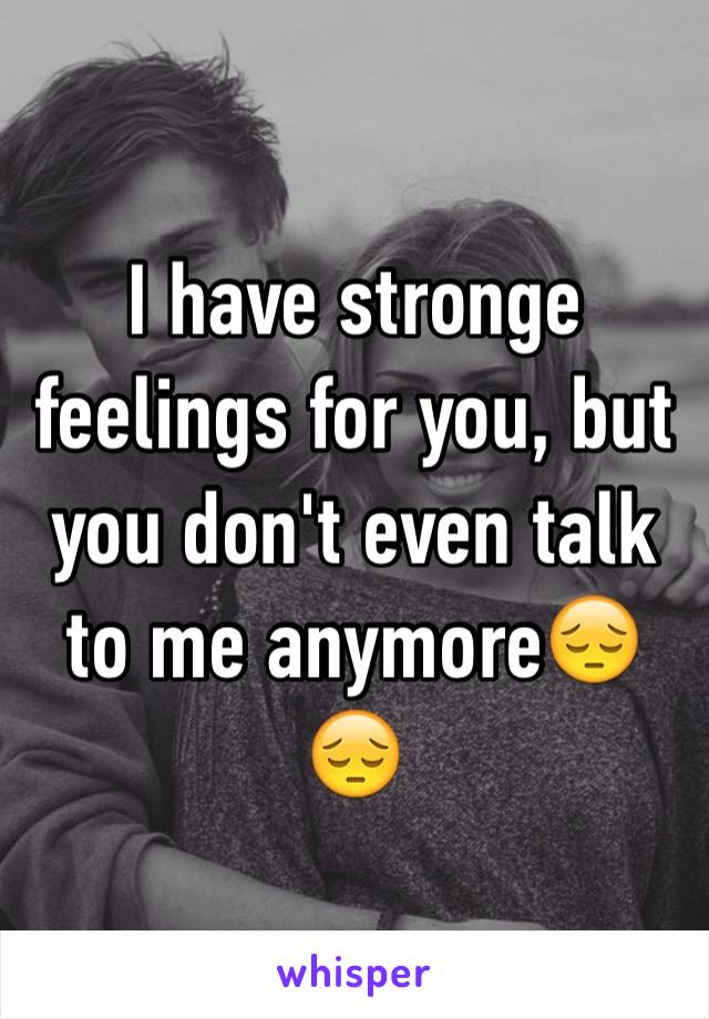 I have stronge feelings for you, but you don't even talk to me anymore😔😔