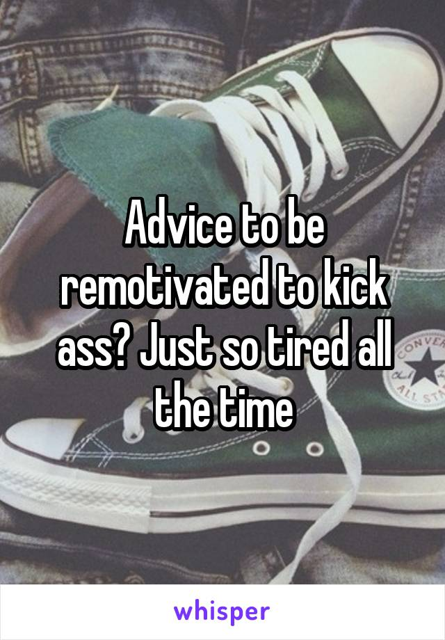Advice to be remotivated to kick ass? Just so tired all the time