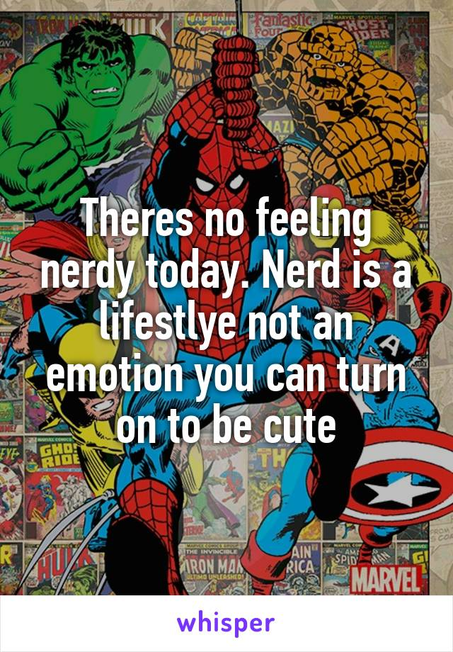 Theres no feeling nerdy today. Nerd is a lifestlye not an emotion you can turn on to be cute