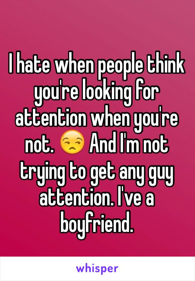 I hate when people think you're looking for attention when you're not. 😒 And I'm not trying to get any guy attention. I've a boyfriend.