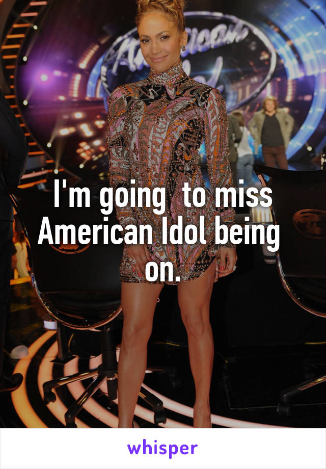 I'm going  to miss American Idol being  on.
