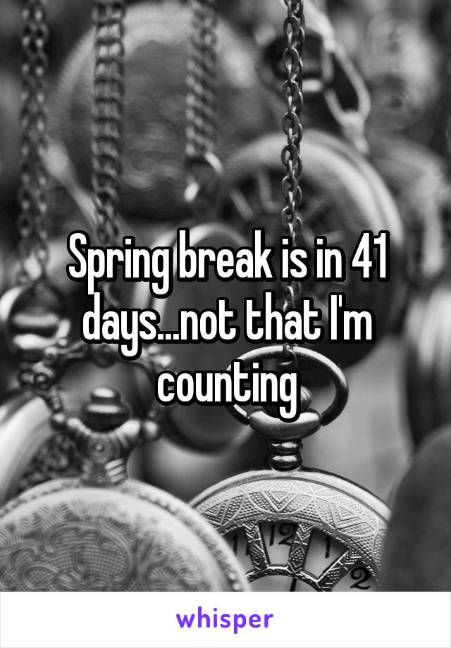 Spring break is in 41 days...not that I'm counting