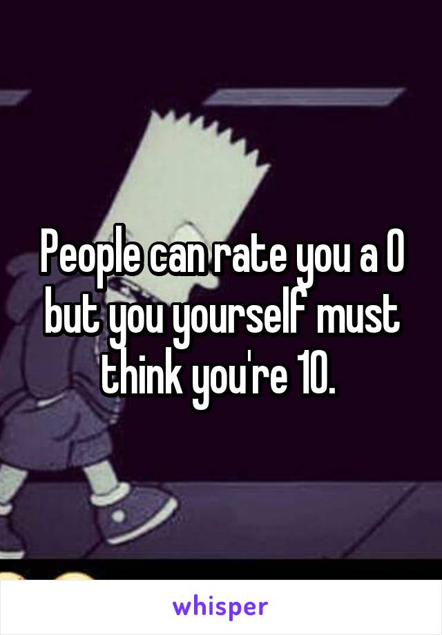 People can rate you a 0 but you yourself must think you're 10.