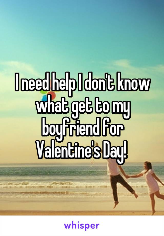 I need help I don't know what get to my boyfriend for Valentine's Day!