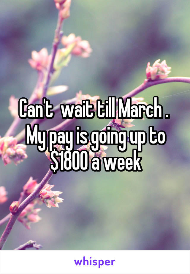 Can't  wait till March .  My pay is going up to $1800 a week