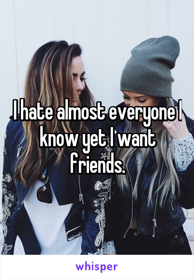 I hate almost everyone I know yet I want friends.