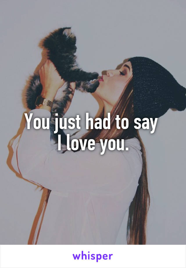 You just had to say  I love you.