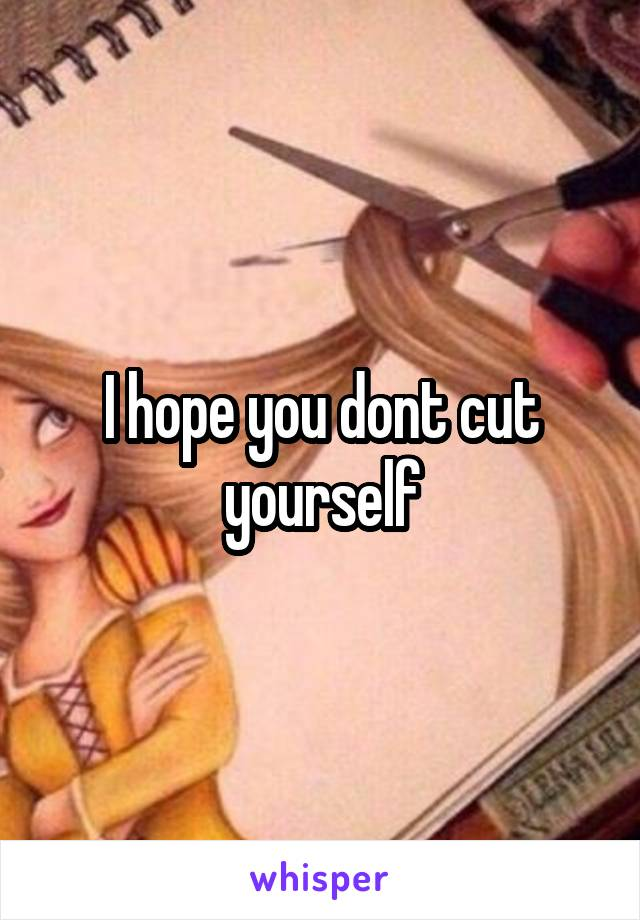 I hope you dont cut yourself