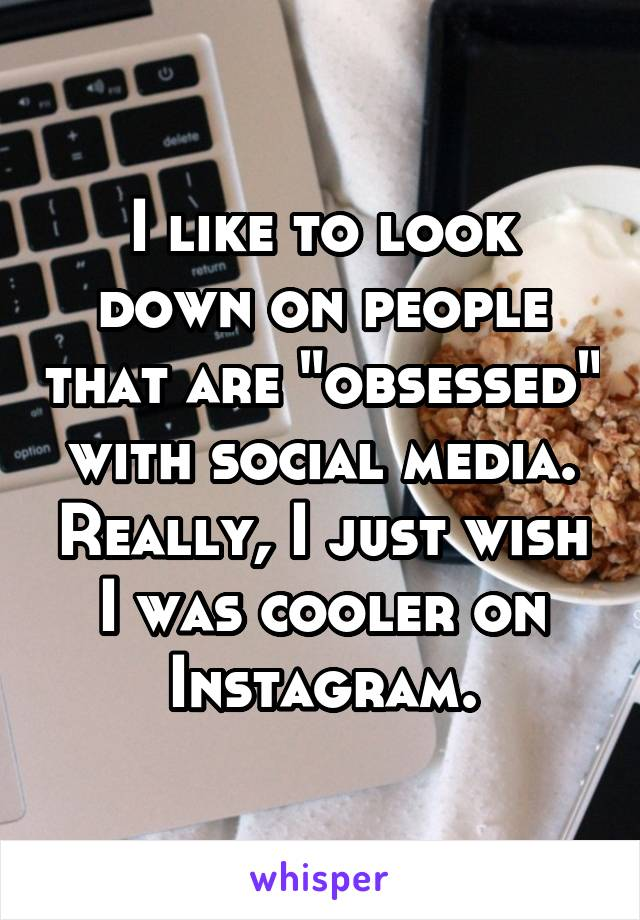 "I like to look down on people that are ""obsessed"" with social media. Really, I just wish I was cooler on Instagram."