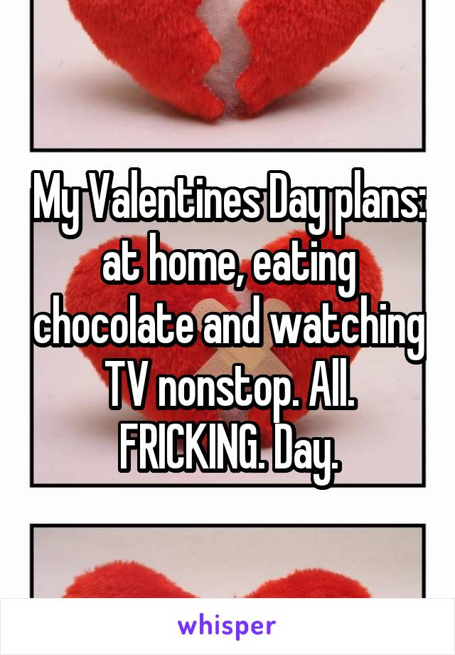 My Valentines Day plans: at home, eating chocolate and watching TV nonstop. All. FRICKING. Day.