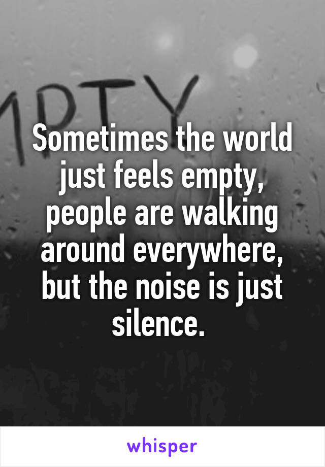 Sometimes the world just feels empty, people are walking around everywhere, but the noise is just silence.