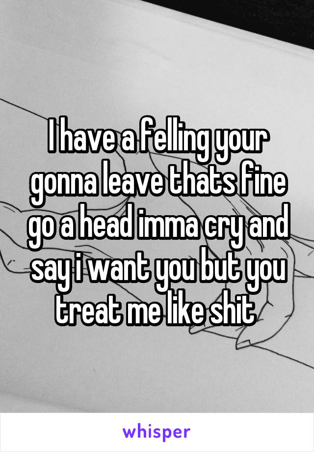 I have a felling your gonna leave thats fine go a head imma cry and say i want you but you treat me like shit