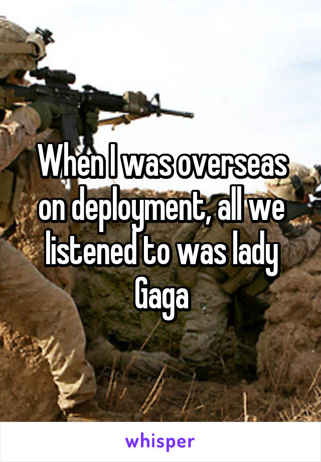 When I was overseas on deployment, all we listened to was lady Gaga