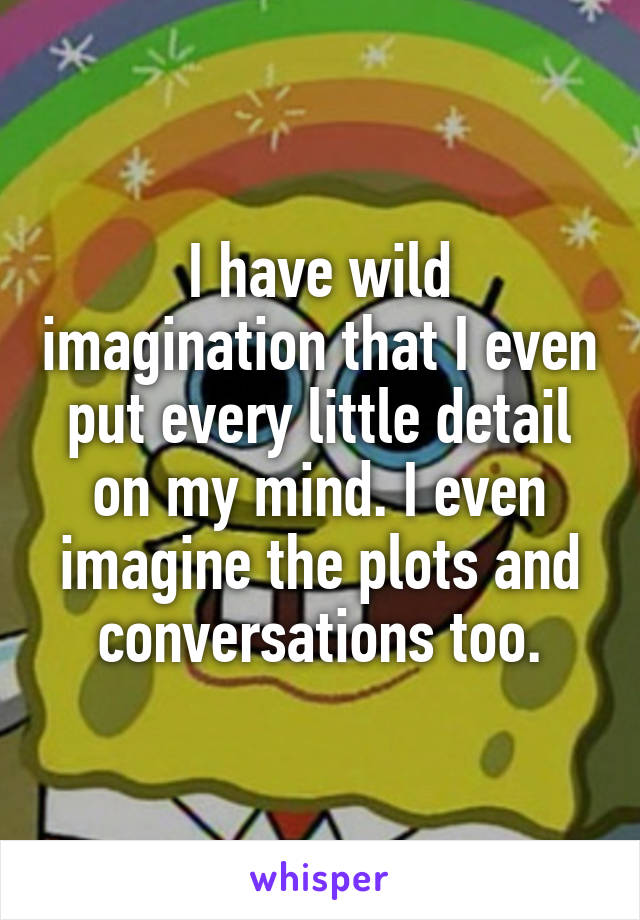 I have wild imagination that I even put every little detail on my mind. I even imagine the plots and conversations too.