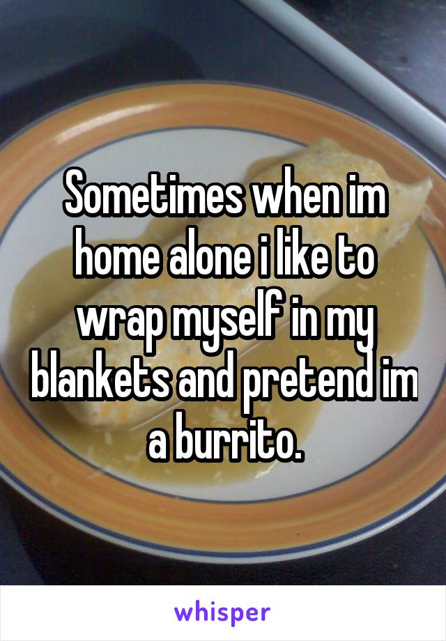 Sometimes when im home alone i like to wrap myself in my blankets and pretend im a burrito.