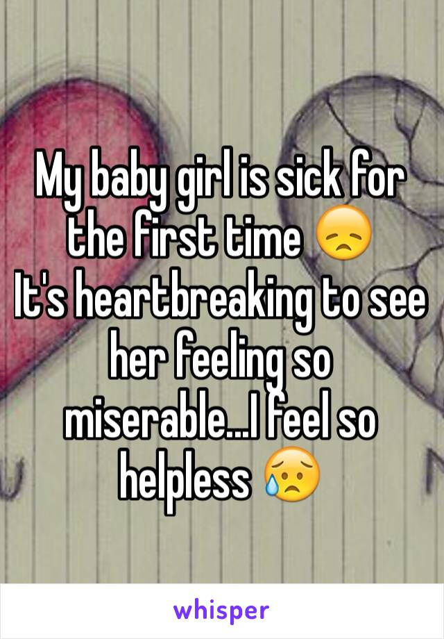 My baby girl is sick for the first time 😞 It's heartbreaking to see her feeling so miserable...I feel so helpless 😥